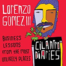 The Cilantro Diaries: Business Lessons from the Most Unlikely Places Audiobook by Lorenzo Gomez III Narrated by Lorenzo Gomez III