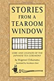 Stories from a Tearoom Window: Lore and Legends of the Japanese Tea Ceremony