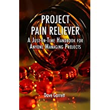 Project Pain Reliever: A Just-In-Time Handbook for Anyone Managing Projects