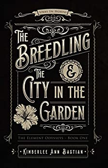 The Breedling and the City in the Garden (The Element Odysseys) by [Bastian, Kimberlee Ann]