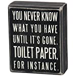 Primitives by Kathy 25465 Classic Box Sign, 4 x 5-Inches, You Never Know What You Have Until It's Gone 2 Primitives by Kathy decorative mini box sign Sign measures 4 x 5-inches; designed to freely stand on its own or hang on a wall Reads: You Never Know What You've Got Until It's Gone. Toilet Paper For Instance.