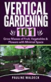 vertical vegetables and fruit - Vertical Gardening 101: Grow Masses of Fruit, Vegetables & Flowers with Minimal Space