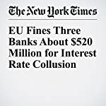 EU Fines Three Banks About $520 Million for Interest Rate Collusion | Chad Bray,James Kanter