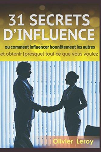 31 Secrets D'Influence: Ou « Comment Influencer Honnêtement Les Autres Et Obtenir Presque Tout Ce Que Vous Voulez » French Edition