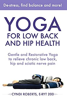 Yoga For Low Back and Hip Health: Gentle and Restorative Yoga to relieve chronic low back, hip and sciatic nerve pain by [Roberts, Cyndi]