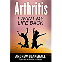 ARTHRITIS, I want my life back!: How a new viewpoint and a few life tweaks can alleviate your arthritis and revolutionize your well being