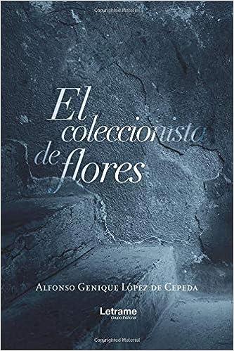 El coleccionista de flores (Novela): Amazon.es: Alfonso Genique López de Cepeda: Libros