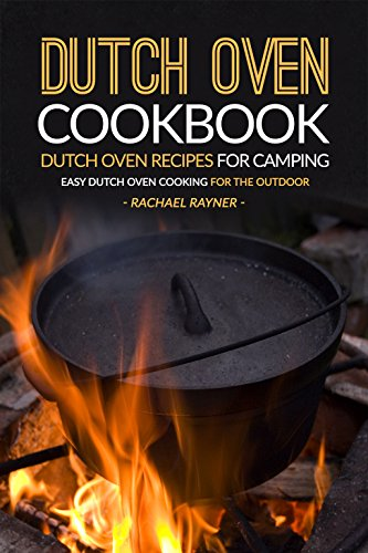 Dutch Oven Cookbook - Dutch Oven Recipes for Camping: Easy Dutch Oven Cooking for the Outdoor by Rachael Rayner