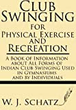 img - for Club Swinging for Physical Exercise and Recreation--A Book of Information about All Forms of Indian Club Swinging Used in Gymnasiums and by Individuals by W. J. Schatz (2013-06-24) book / textbook / text book