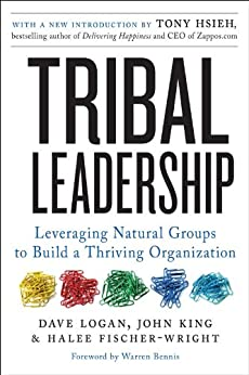 Tribal Leadership Revised Edition: Leveraging Natural Groups to Build a Thriving Organization by [Logan, Dave, King, John, Fischer-Wright, Halee]