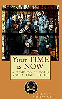 Your TIME is NOW: A Time to be born and a time to die by [Mohammed, Brenda]