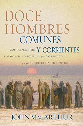 Doce Hombres Comunes Y Corrientes: Cómo El Maestro Formó A Sus Discípulos Para La Grandeza, Y Lo Que Él Quiere Hacer Contigo (Spanish Edition)
