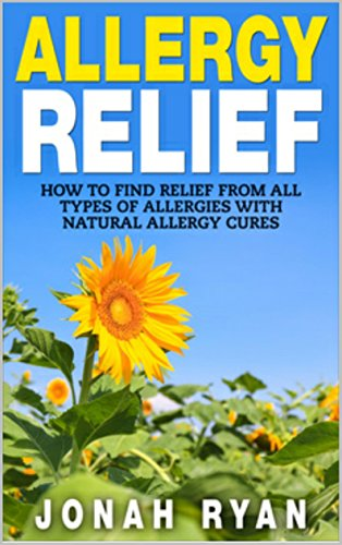 Allergy Relief: How to Find Relief from All Types of Allergies with Natural Allergy Cures (Allergies, Allergy, Allergy Relief, Relief from Allergies) (Natural Remedies Book 1)