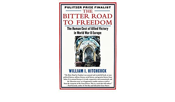 The Bitter Road to Freedom: The Human Cost of Allied Victory in World War II Europe by William I Hitchcock 2009-10-13: Amazon.es: William I Hitchcock: ...