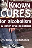 Known Cures for Alcoholism and Other Drug Addictions, Ima Teetotaler, 0967491584