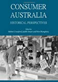Consumer Australia: Historical Perspectives, Robert Crawford, Judith Smart and Kim Humphery, 1443822701