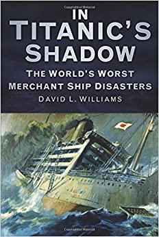 David L. Williams - In Titanic's Shadow: The World's Worst Merchant Ship Disasters