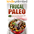 Frugal Paleo: 49 Paleo On A Budget Meals-Eat Hight Quality, Paleo Approved Foods, All While Sticking To A Budget