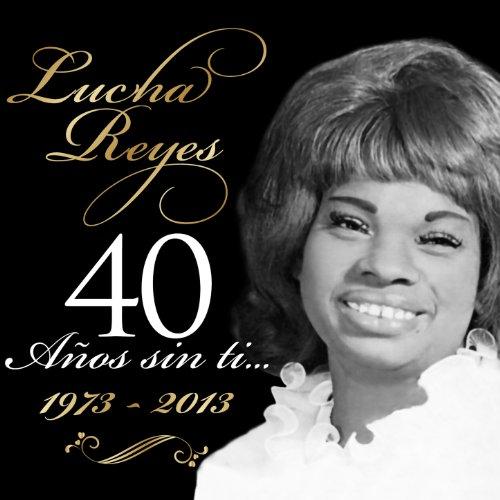 ... Lucha Reyes (1973 - 2013), 40 .