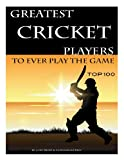 Greatest Cricket Players to Ever Play the Game: Top 100, Alex Trost and Vadim Kravetsky, 1490587942