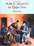 Public Health in Qajar Iran, Willem M. Floor, 0934211086