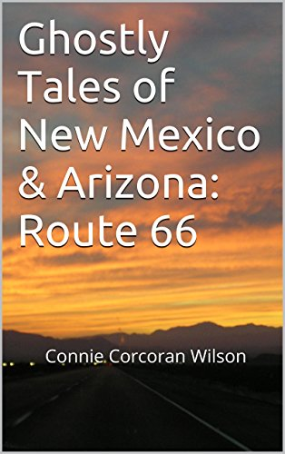 Ghostly Tales of New Mexico & Arizona: Route 66: Connie Corcoran Wilson (Ghostly Tales of Route 66 Book 2)