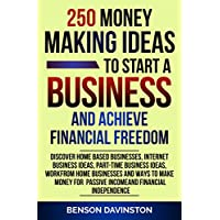 250 Money Making Ideas To Start A Business And Achieve Financial Freedom: Discover Home Based Businesses, Internet Business Ideas, Part-Time Business Ideas, Work From Home Businesses