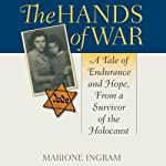 The Hands of War: A Tale of Endurance and Hope, From a Survivor of the Holocaust | Marione Ingram
