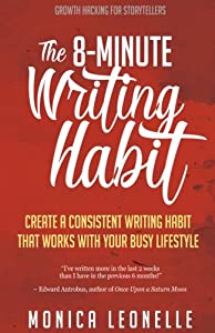 The 8-Minute Writing Habit: Create a Consistent Writing Habit That Works With Your Busy Lifestyle (Growth Hacking For Storytellers) (Volume 2)
