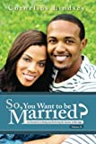 So, You Want To Be Married? Second Edition: An Alternative to Dating and Perfecting the Journey to Marriage