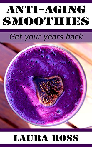 Detox Smoothies- Anti-aging Smoothie Recipes for Beginners (Smoothies, Green Smoothie): Smoothies, Smoothie Recipes, Green Smoothie,(Smoothies Recipes, Weight Loss, Anti-Aging): Get your Years Back