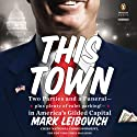 This Town: Two Parties and a Funeral - Plus, Plenty of Valet Parking! - in America's Gilded Capital Audiobook by Mark Leibovich Narrated by Joe Barrett