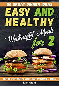 Easy and Healthy Weeknight Meals for Two: 50 Great Dinner Ideas. Clean Eating Cookbook. Fast and Easy Dinners (simple delicious meals, cookbook for two, ... with meat, cookbooks for two people)