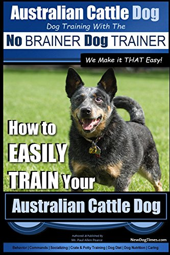 Australian Cattle Dog ~ Dog Training with the No BRAINER Dog TRAINER ~ We Make it THAT Easy!: How to EASILY TRAIN Your Australian Cattle Dog (Australian Cattle Dog Training Book 1) ()