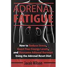 Adrenal Fatigue: How to Reduce Stress, Boost Your Energy Levels, and Overcome Adrenal Burnout Using the Adrenal Reset Diet (Reset Your Diet Now and Say Goodbye to Adrenal Fatigue Forever)