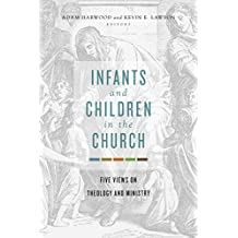 Infants and Children in the Church: Five Views on Theology and Ministry