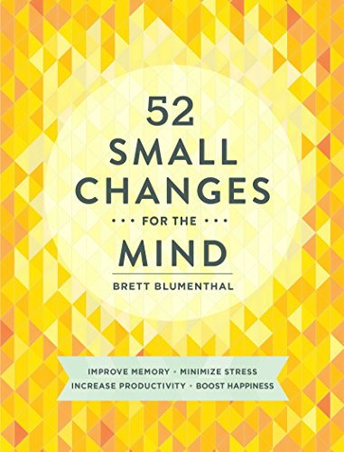 52 Small Changes for the Mind: Improve Memory * Minimize Stress * Increase Productivity * Boost Happiness by [Blumenthal, Brett]