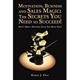 Motivation, Business and Sales Magic: the Secrets You Need to Succeed!: Don't Open a Business Until You Read This!