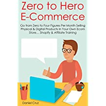 ZERO TO HERO E-COMMERCE: Go from Zero to Four Figures Per Month Selling Physical & Digital Products In Your Own Ecom Store… Shopify & Affiliate Training