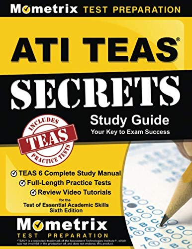 ATI TEAS Secrets Study Guide: TEAS 6 Complete Study Manual, Full-Length Practice Tests, Review Video Tutorials for the Test of Essential Academic Skills, Sixth Edition (Secrets Of The Teas V Exam By Mometrix)