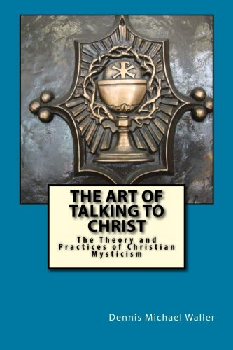 Download The Art of Talking to Christ: The Theory and Practices of Christian Mysticism PDF