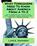 What Foreigners Need to Know About America from A to Z: How to Understand Crazy American Culture, People, Government, Business, Language and More: Chapters H to T, America's Culture: 2