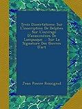Trois Dissertations: Sur L'inscription De Delphes ... Sur L'ouvrage D'anaximènes De Lampsaque ... Sur La Signature Des Œuvres D'art (French Edition)