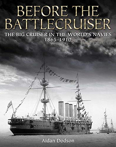 Before the Battlecruiser: The Big Cruiser in the World's Navies, 1865-1910