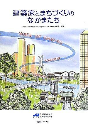 Kenchikuka to machizukuri no nakamatachi : VOICE OF CHUO-KU TOWARDS GLOBAL COMMUNITY nihon kenchikuka kyōkai chūō chiikikai no hon