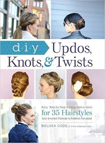 DIY Updos, Knots, And Twists: Easy, Step By Step Styling Instructions For  35 Hair Styles   From Inverted Fishtails To Polished Ponytails!: