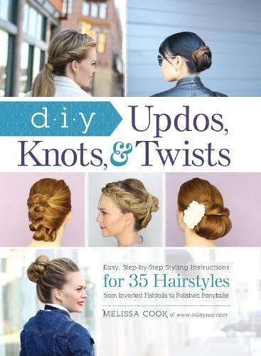 DIY Updos, Knots, and Twists: Easy, Step-by-Step Styling Instructions for 35 Hair Styles - from Inverted Fishtails to Polished Ponytails! (Easy And Beautiful Hairstyles Step By Step)
