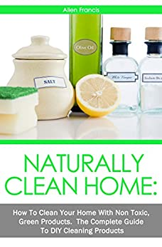 Naturally Clean Home: How To Clean Your Home with non toxic Green Products: The Complete Guide to DIY Products