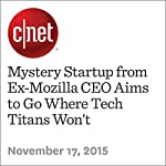 Mystery Startup from Ex-Mozilla CEO Aims to Go Where Tech Titans Won't   Stephen Shankland