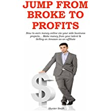 JUMP FROM BROKE TO PROFITS: How to earn money online via your side business projects… Make money from your talent...